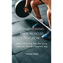 Basic Training For Building Muscles The Bulletproof Way: Conditioning Your Muscles To Grow