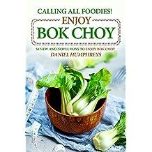 Calling All Foodies! Enjoy Bok Choy: 50 New and Novel Ways to Enjoy Bok Choy
