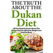Dukan Diet: The Truth About The Dukan Diet - All You Need To Know About The Dukan Diet For Effective Weight Loss And Fat Burn (Diet For Weight Loss, Low Carb Diet, Diet Recipes)