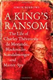 A King's Ransom : The Life of Charles Thèveneau de Morande, Blackmailer, Scandalmonger and Master-Spy, Burrows, Simon, 0826419895