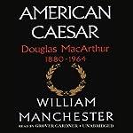 American Caesar: Douglas MacArthur 1880-1964 | William Manchester