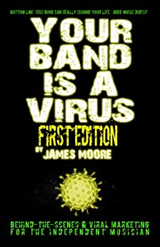 Your Band Is A Virus - Behind-The-Scenes And Viral Marketing For The Independent Musician by [Moore, James]