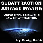 Subattraction Attract Wealth: Using Hypnosis & The Law Of Attraction | Craig Beck