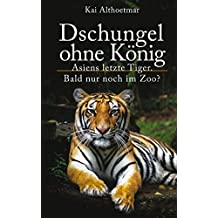 Dschungel ohne König: Asiens letzte Tiger. Bald nur noch im Zoo? (German Edition)