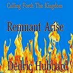 Remnant Arise: Calling Forth the Kingdom   Dedric Hubbard