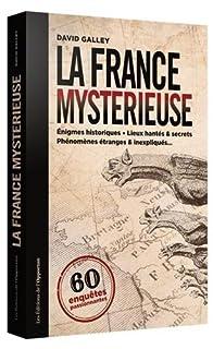 La France mystérieuse : 60 enquêtes passionnantes, Galley, David