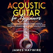 Acoustic Guitar for Beginners: Teach Yourself to Play Your Favorite Songs on Acoustic Guitar in as Little as 7