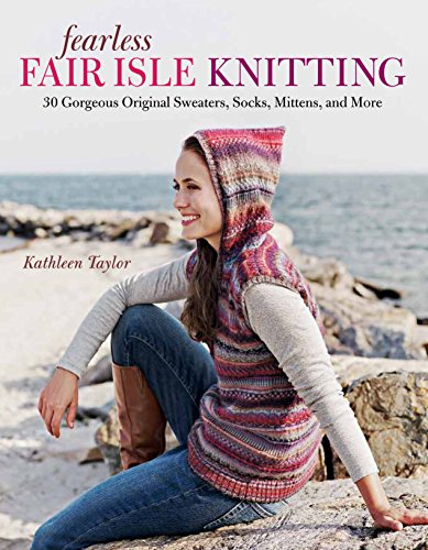 Fearless Fair Isle Knitting: 30 Gorgeous Original Sweaters, Socks, Mittens, and More ()