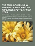 The Trial of Carlyle W. Harris for Poisoning His Wife, Helen Potts, at New York; for the People, Carlyle W. Harris, 1230350705