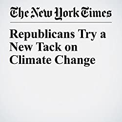 Republicans Try a New Tack on Climate Change