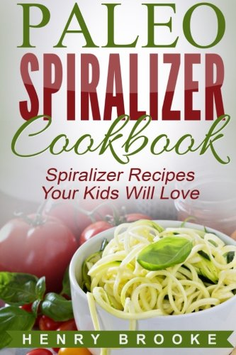 Spiralizer Cookbook: Paleo Spiralizer Recipes Your Kids Will Love by Henry Brooke