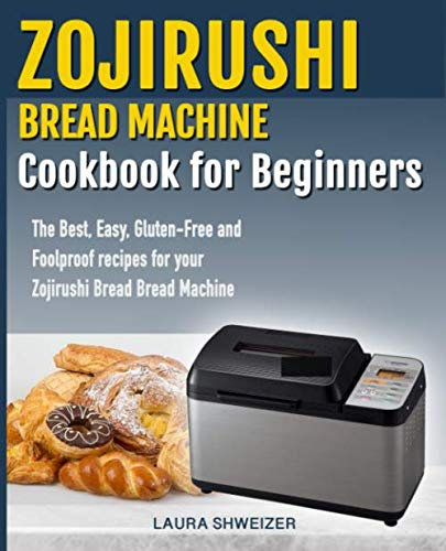 Zojirushi Bread Machine Cookbook for beginners: The Best, Easy, Gluten-Free and Foolproof recipes for your Zojirushi Bread Machine by Laura Schweizer
