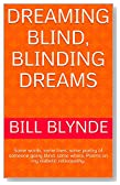 Dreaming Blind, Blinding Dreams: Some words, some lines, some poetry of someone going blind. some where.  Poems on my diabetic retinopathy.