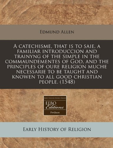 A catechisme, that is to saie, a familiar introduccion and trainyng of the simple in the commaundementes of God, and the principles of oure religion ... knowen to all good christian people. (1548) ebook