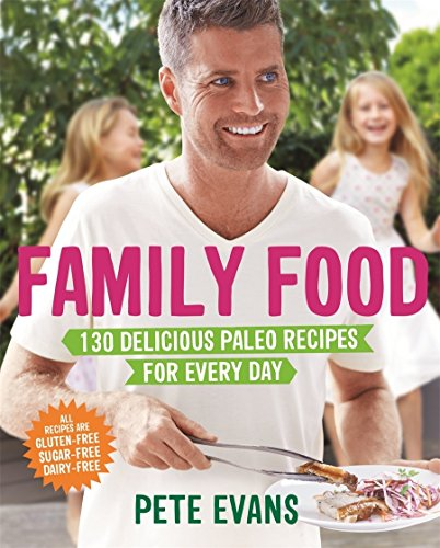 Family Food: 130 Delicious Paleo Recipes for Every Day by Pete Evans