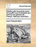 Relation des Tourments Qu'on Fait Souffrir Aux Protestants Qui Sont Sur les Galeres de France Faite Par Jean Bion, Jean François Bion, 1140786822
