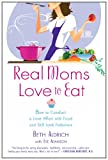 Real Moms Love to Eat, Beth Aldrich and Eve Adamson, 0451235584