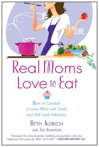 Real Moms Love to Eat: How to Conduct a Love Affair with Food, Lose Weight and Feel Fabulous Eat Fabulous Food