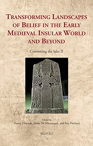 Transforming Landscapes of Belief in the Early Medieval Insular World and Beyond: Converting the Isles II (Cultural Encounters in Late Antiquity and the Middle Ages)