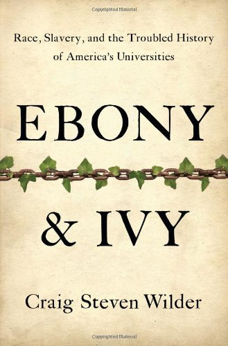 Ebony and Ivy: Race, Slavery, and the Troubled History of America's Universities by Craig Steven Wilder - Ebony Ivy