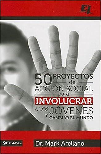 50 proyectos de acción social para involucrar a los jóvenes y cambiar el mundo (Especialidades Juveniles) (Spanish Edition): Mark Ernesto Arellano: ...