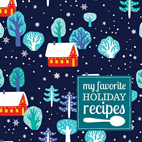 My Favorite Holiday Recipes: A Blank Recipe Journal to Write in and Customize with a Winter Scene Cover in Dark Blue and Red (Modern Cookbooks to Write In for Collecting Recipes)