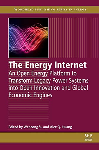 The Energy Internet: An Open Energy Platform to Transform Legacy Power Systems into Open Innovation and Global Economic Engines (Woodhead Publishing Series in - Economic Engine