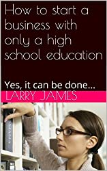 How to start a business with only a high school education: Yes, it can be done...
