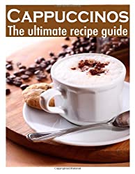 Cappuccinos :The Ultimate Recipe Guide - Over 30 Delicious & Best Selling Recipes