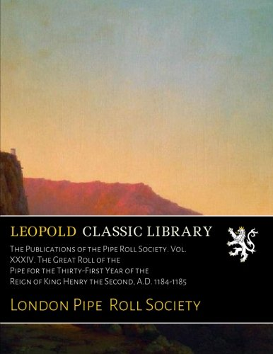 The Publications of the Pipe Roll Society. Vol. XXXIV. The Great Roll of the Pipe for the Thirty-First Year of the Reign of King Henry the Second, A.D. 1184-1185 ebook