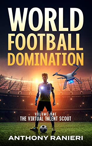 World Football Domination: The Virtual Talent Scout by Anthony Ranieri