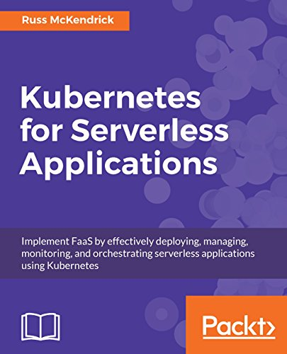 Kubernetes for Serverless Applications: Implement FaaS by effectively deploying, managing, monitoring, and orchestrating serverless applications using Kubernetes PDF
