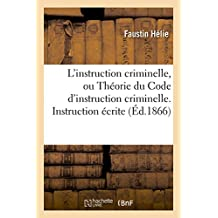 L'instruction criminelle, ou Théorie du Code d'instruction criminelle. Instruction écrite (Sciences Sociales)