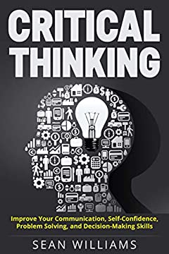 Critical Thinking: Improve Your Communication, Self-Confidence, Problem Solving, and Decision-Making Skills (Deep Analysis, Intelligent Reasoning, Critical Thinking Skills, Life Skills)