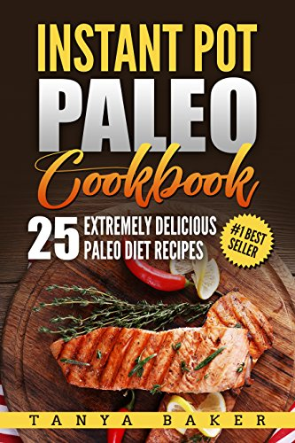Instant Pot Paleo Cookbook: 25 Extremely Delicious Paleo Diet Recipes by Tanya Baker