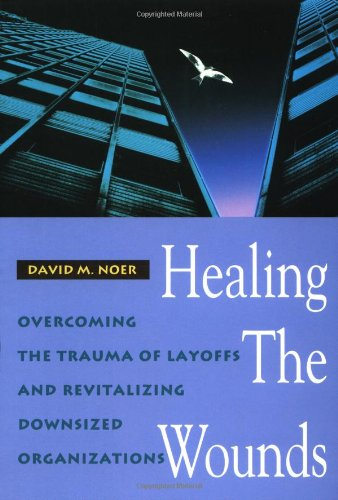 (Healing the Wounds: Overcoming the Trauma of Layoffs and Revitalizing Downsized Organizations (Jossey Bass Business & Management Series))