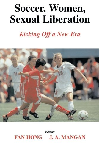 Soccer, Women, Sexual Liberation: Kicking off a New Era (Sport in the Global Society)