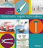 hämmern, sägen, schrauben: Das Werkstattbuch für Kinder
