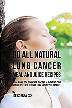 90 All Natural Lung Cancer Meal and Juice Recipes: These Meals and Juices Will Help You Strengthen Your Immune System to Recover from and Prevent Cancer