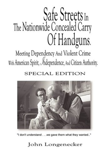 Safe Streets In The Nationwide Concealed Carry Of Handguns: Meeting Dependency And Violent Crime With American Spirit, Independence And Citizen Authority.