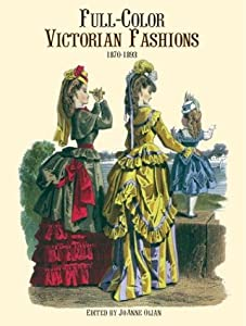 Full-Color Victorian Fashions: 1870-1893 Joanne Olian
