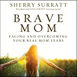 Brave Mom: Facing and Overcoming Your Real Mom Fears | Sherry Surratt