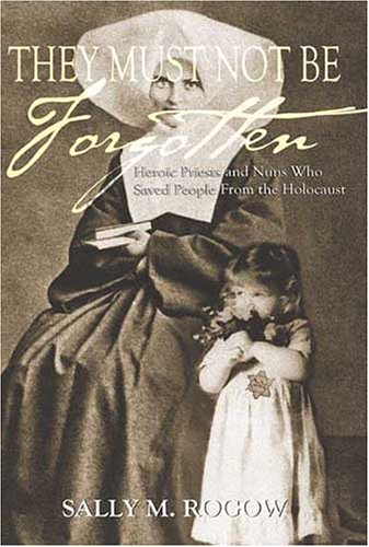 Download They Must Not Be Forgotten: Heroic Priests and Nuns Who Saved People From The Holocaust pdf epub