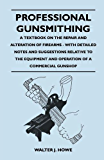 Professional Gunsmithing - A Textbook on the Repair and Alteration of Firearms - With Detailed Notes and Suggestions Relative to the Equipment and Ope