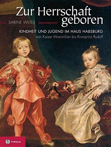 Zur Herrschaft geboren: Kindheit und Jugend im Haus Habsburg von Kaiser Maximilian bis Kronprinz Rudolf