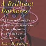 A Brilliant Darkness: The Extraordinary Life and Mysterious Disappearance of Ettore Majorana, the Troubled Genius of the Nuclear Age | Joao Magueijo