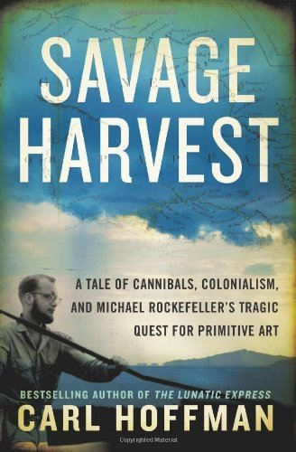 Savage Harvest: A Tale of Cannibals, Colonialism, and Michael Rockefeller's Tragic Quest for Primitive Art by Hoffman, Carl (2014) Hardcover