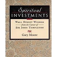 Spiritual Investments: Wall Street Wisdom from the Career of Sir John Templeton: Wall Street Wisdom from Sir John