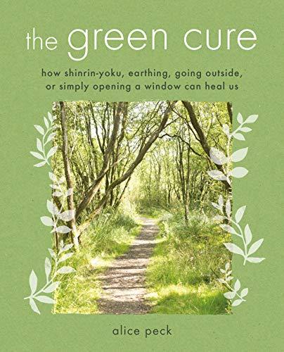 The Green Cure: How shinrin-yoku, earthing, going outside, or simply opening a window can heal us