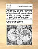 An Essay on the Learning of Contingent Remainders and Executory Devises by Charles Fearne, Charles Fearne, 1140763156